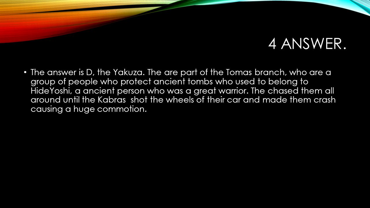 4 ANSWER. The answer is D, the Yakuza. The are part of the Tomas branch, who are a group of people who protect ancient tombs who used to belong to Hid