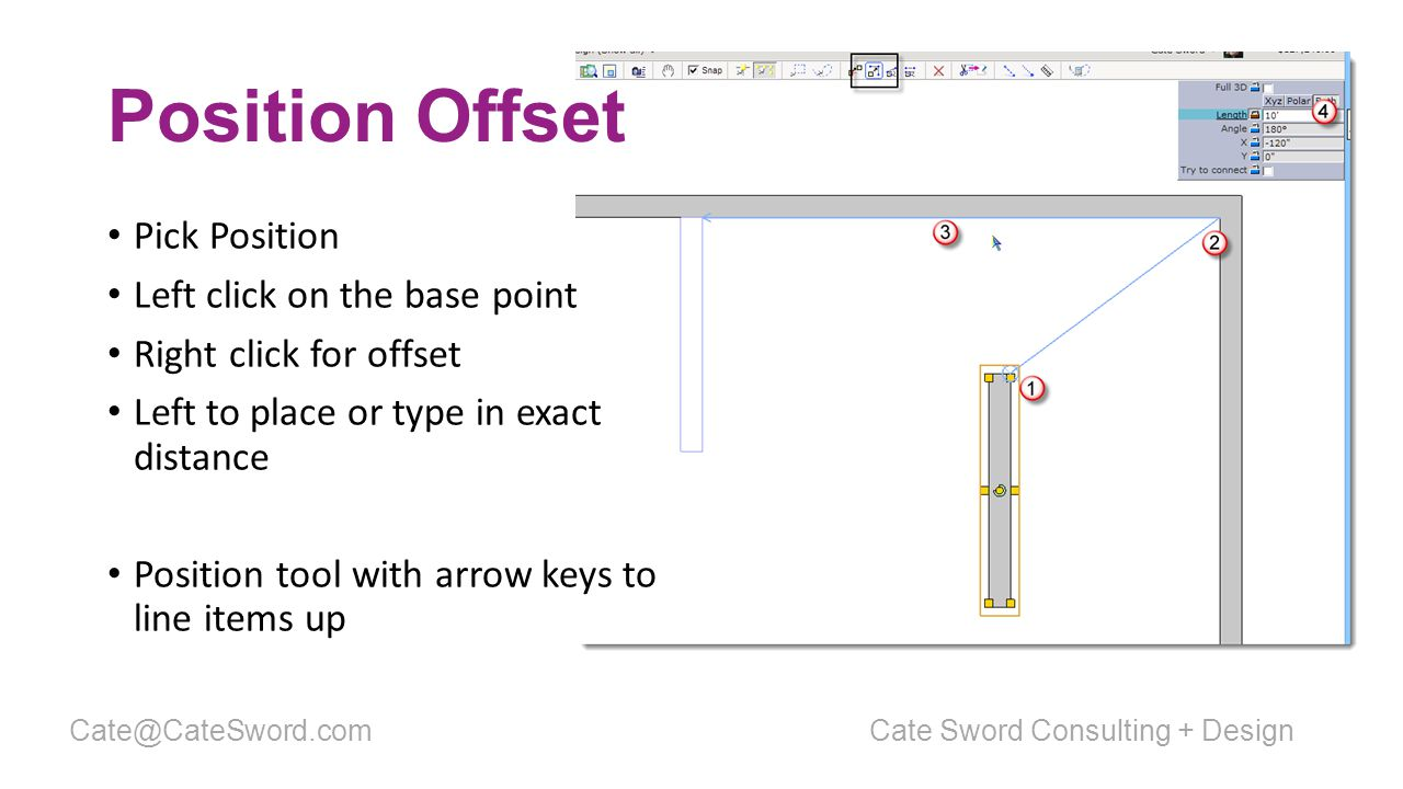 Position Offset Pick Position Left click on the base point Right click for offset Left to place or type in exact distance Position tool with arrow keys to line items up Cate Sword Consulting + DesignCate@CateSword.com