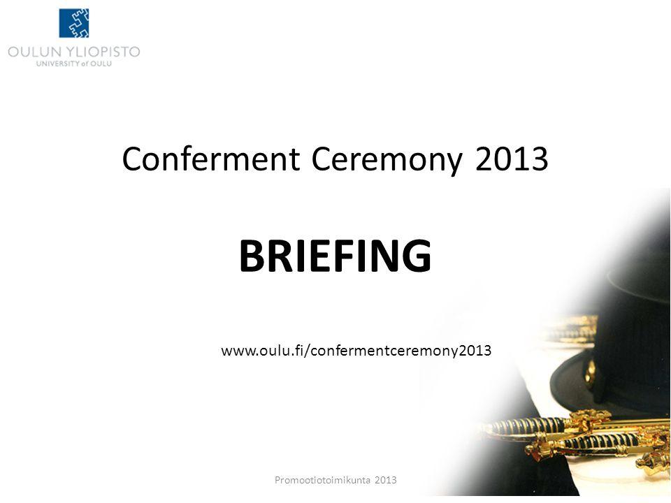 Conferment Ceremony 2013 BRIEFING Promootiotoimikunta 2013 www.oulu.fi/confermentceremony2013