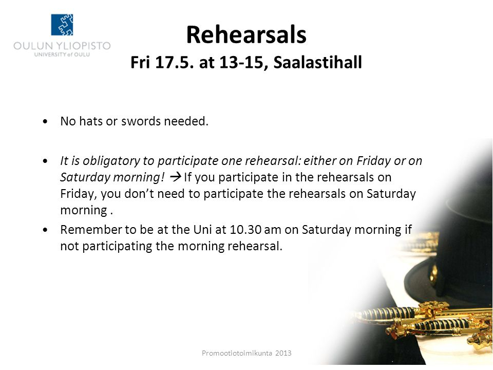 Rehearsals Fri 17.5. at 13-15, Saalastihall Promootiotoimikunta 2013 Pe 15.5. 5 No hats or swords needed. It is obligatory to participate one rehearsa