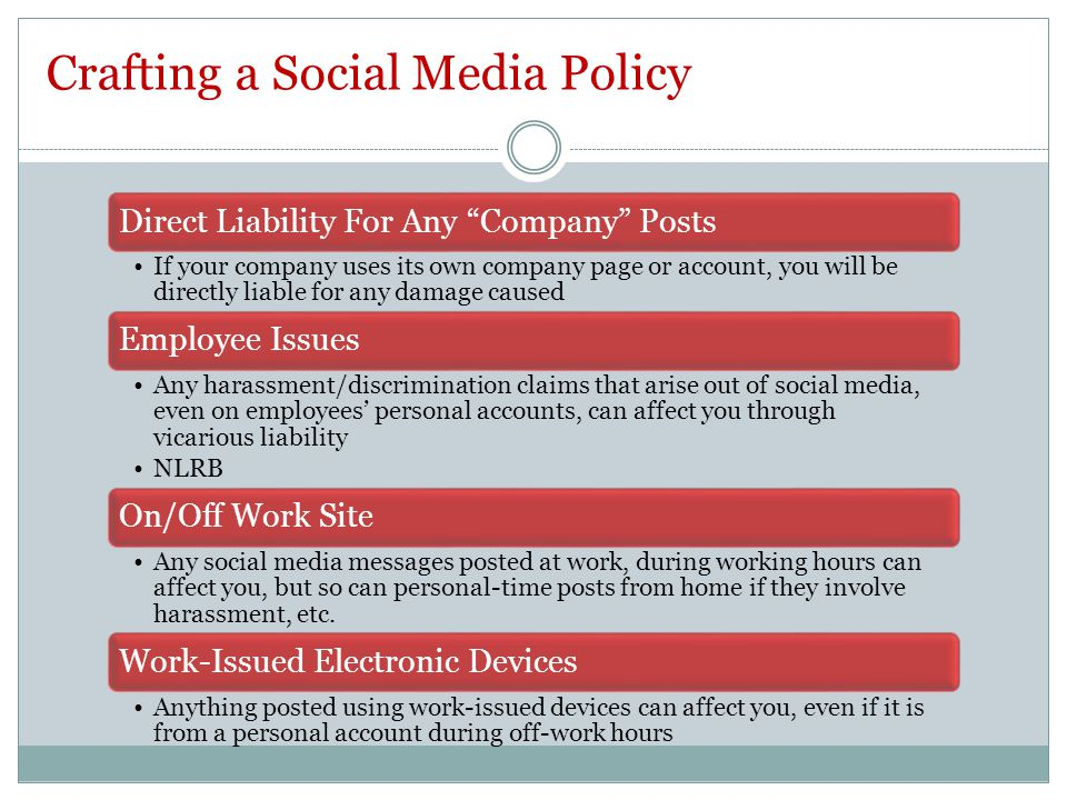 Direct Liability For Any Company Posts If your company uses its own company page or account, you will be directly liable for any damage caused Employee Issues Any harassment/discrimination claims that arise out of social media, even on employees' personal accounts, can affect you through vicarious liability NLRB On/Off Work Site Any social media messages posted at work, during working hours can affect you, but so can personal-time posts from home if they involve harassment, etc.