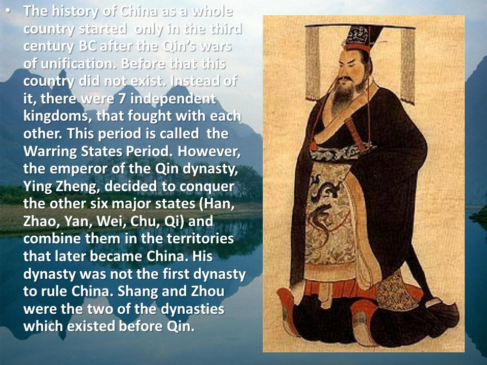 The history of China as a whole country started only in the third century BC after the Qin's wars of unification.