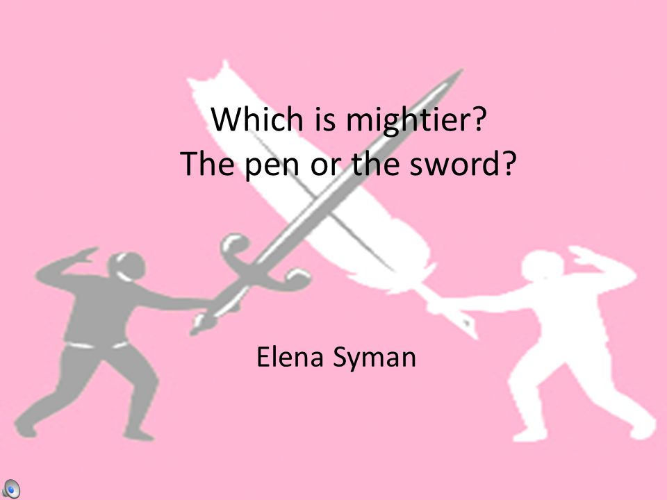 Which is mightier? The pen or the sword? Elena Syman