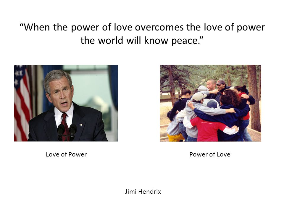 When the power of love overcomes the love of power the world will know peace. Love of PowerPower of Love -Jimi Hendrix