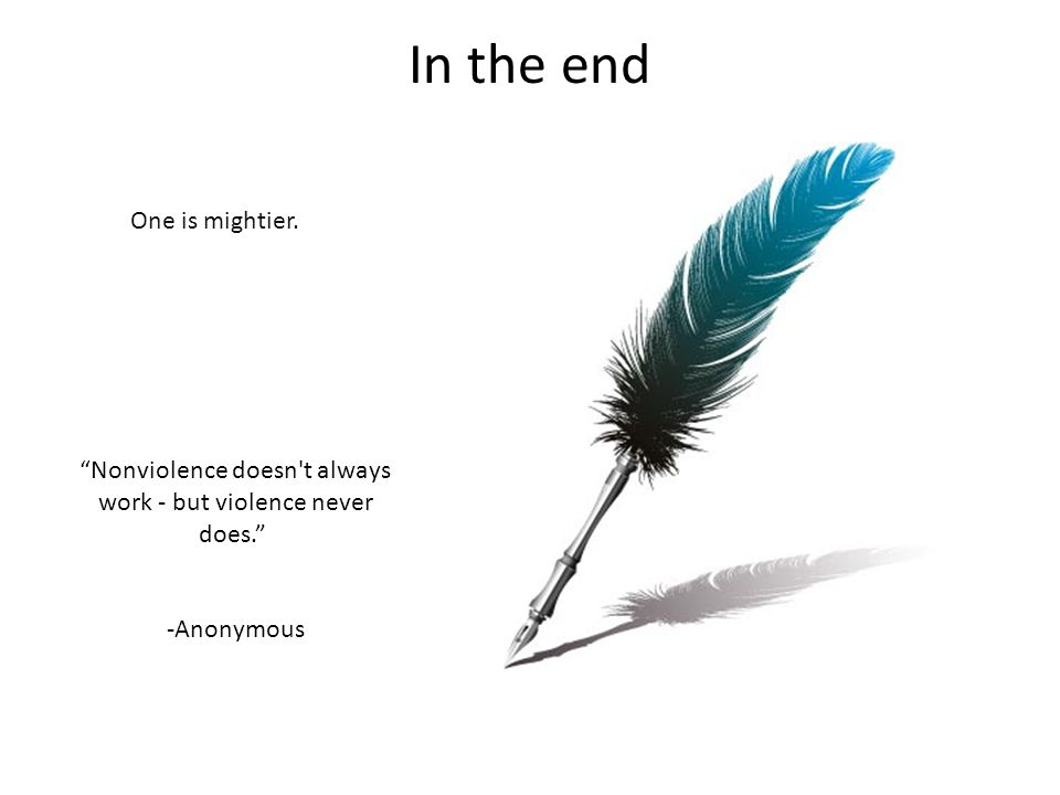 """In the end One is mightier. """"Nonviolence doesn't always work - but violence never does."""" -Anonymous"""
