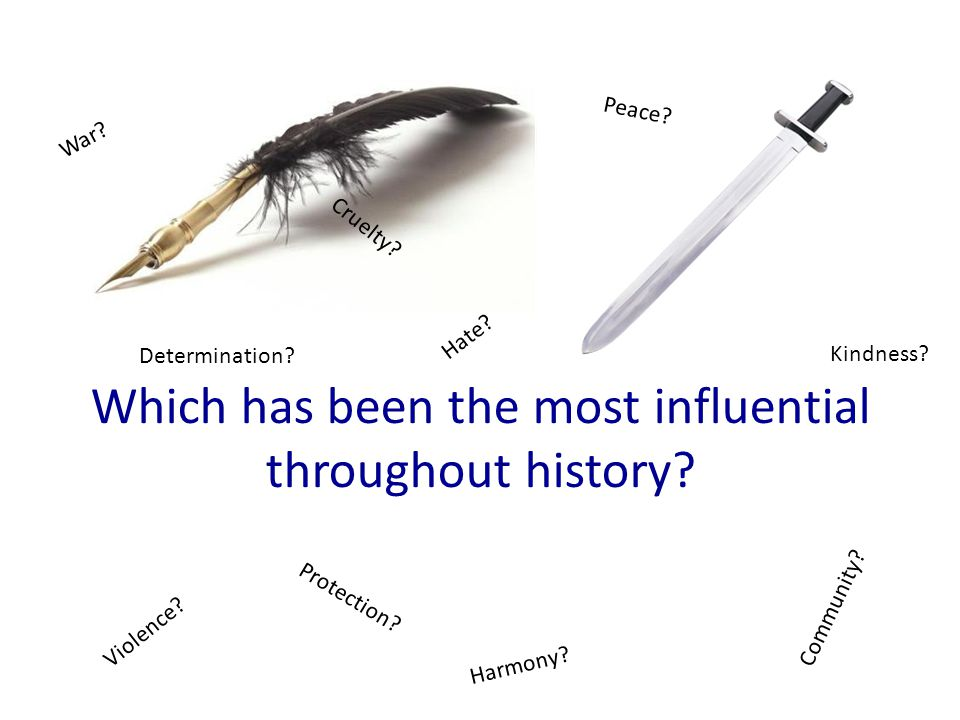 Which has been the most influential throughout history? Peace? Violence? W a r ? Community? H a r m o n y ? Hate? Cruelty? Kindness? Determination? Pr