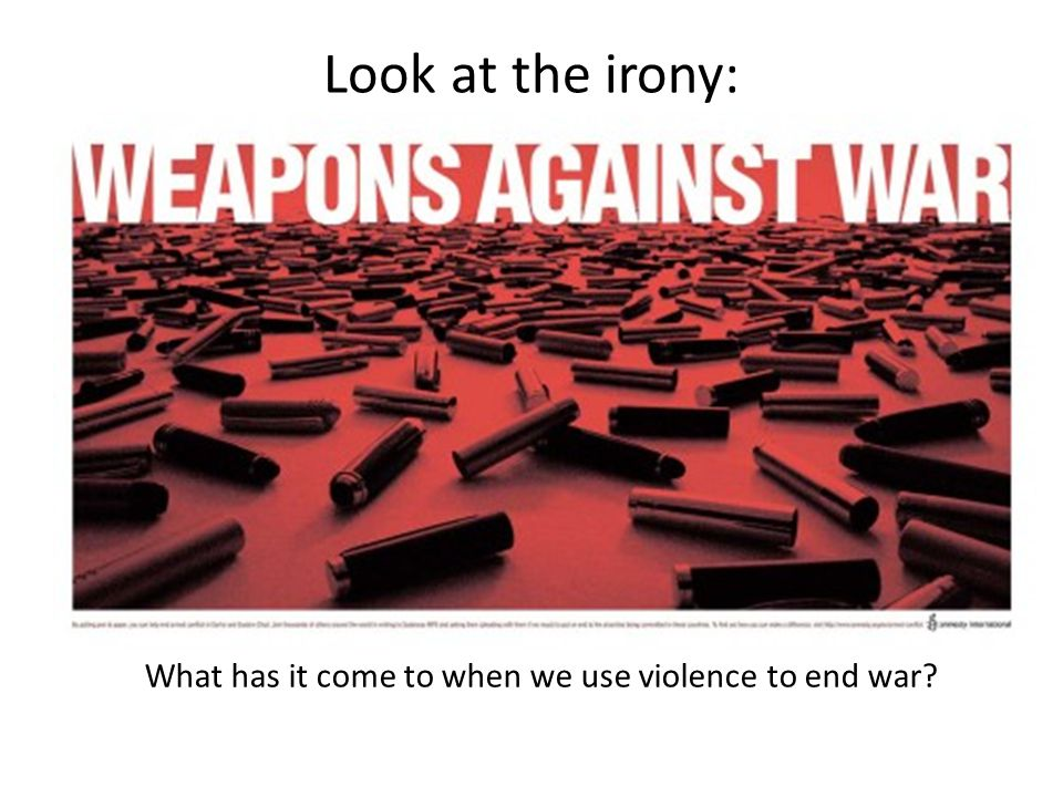 Look at the irony: What has it come to when we use violence to end war