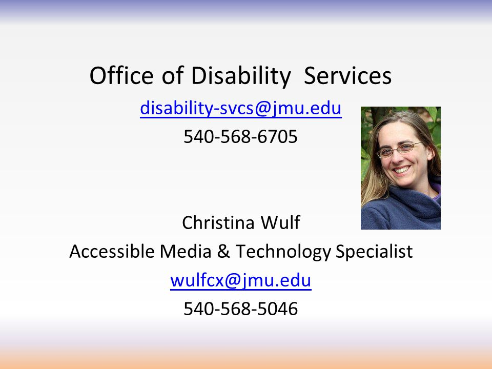 Office of Disability Services disability-svcs@jmu.edu 540-568-6705 Christina Wulf Accessible Media & Technology Specialist wulfcx@jmu.edu 540-568-5046