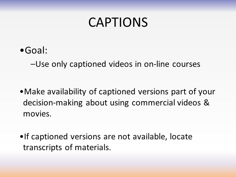 CAPTIONS Goal: –Use only captioned videos in on-line courses Make availability of captioned versions part of your decision-making about using commercial videos & movies.