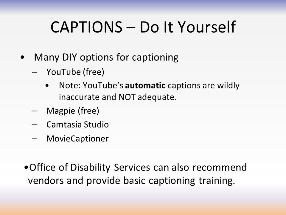 CAPTIONS – Do It Yourself Many DIY options for captioning –YouTube (free) Note: YouTube's automatic captions are wildly inaccurate and NOT adequate.