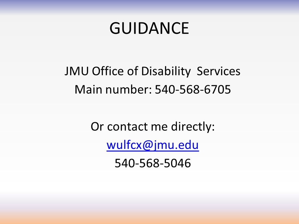 GUIDANCE JMU Office of Disability Services Main number: 540-568-6705 Or contact me directly: wulfcx@jmu.edu 540-568-5046