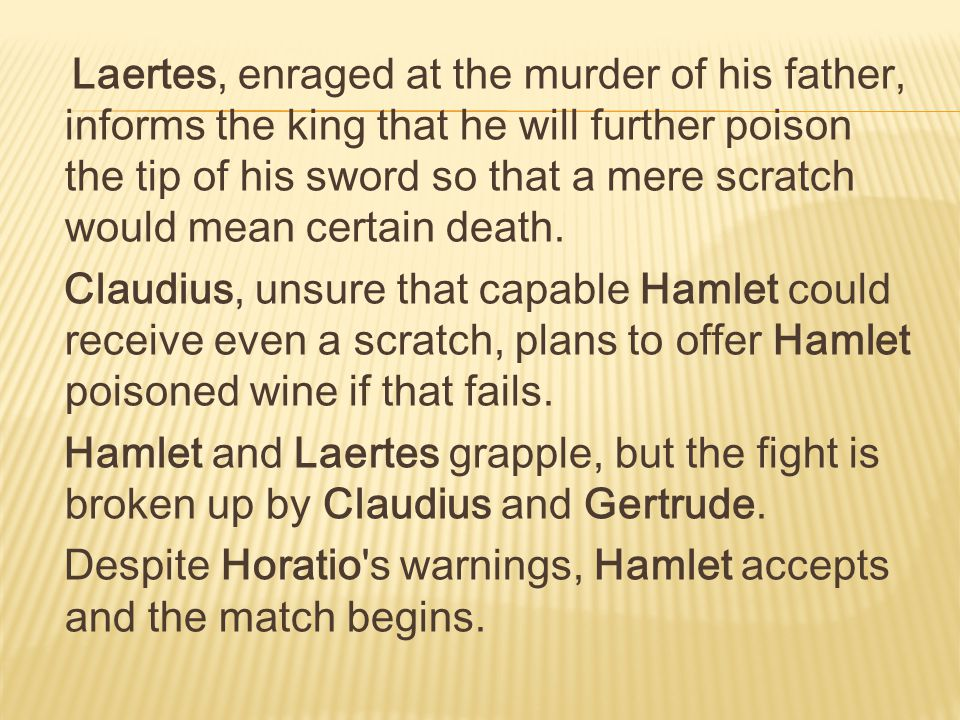 Laertes, enraged at the murder of his father, informs the king that he will further poison the tip of his sword so that a mere scratch would mean certain death.