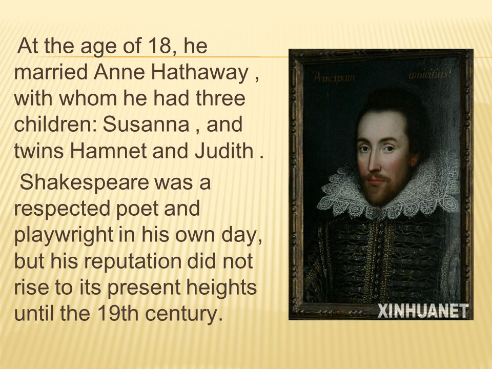 At the age of 18, he married Anne Hathaway, with whom he had three children: Susanna, and twins Hamnet and Judith.