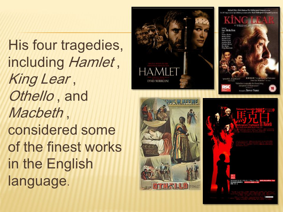 His four tragedies, including Hamlet, King Lear, Othello, and Macbeth, considered some of the finest works in the English language.