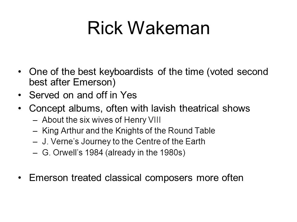 Rick Wakeman One of the best keyboardists of the time (voted second best after Emerson) Served on and off in Yes Concept albums, often with lavish theatrical shows –About the six wives of Henry VIII –King Arthur and the Knights of the Round Table –J.