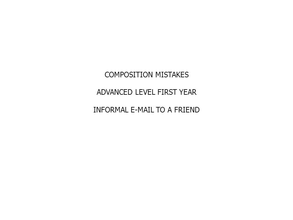COMPOSITION MISTAKES ADVANCED LEVEL FIRST YEAR INFORMAL E-MAIL TO A FRIEND