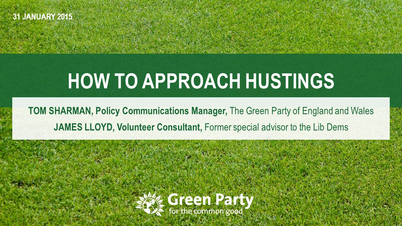 1 HOW TO APPROACH HUSTINGS TOM SHARMAN, Policy Communications Manager, The Green Party of England and Wales JAMES LLOYD, Volunteer Consultant, Former