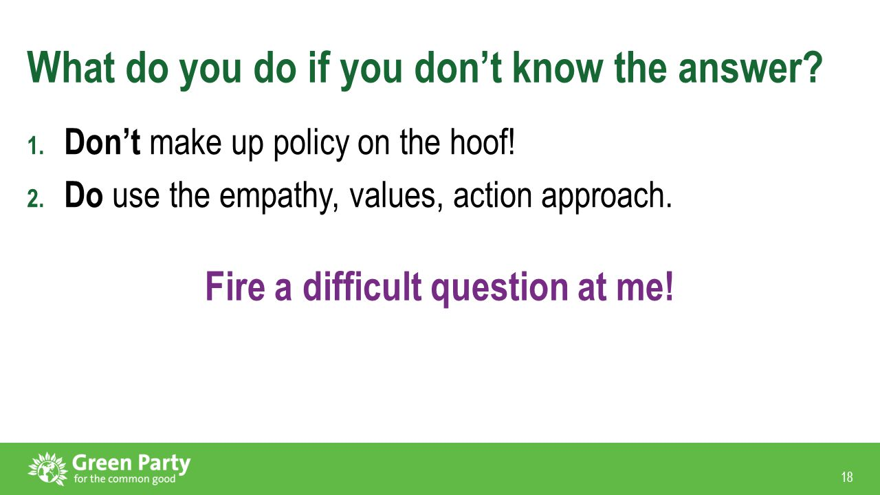 18 What do you do if you don't know the answer? 1. Don't make up policy on the hoof! 2. Do use the empathy, values, action approach. Fire a difficult