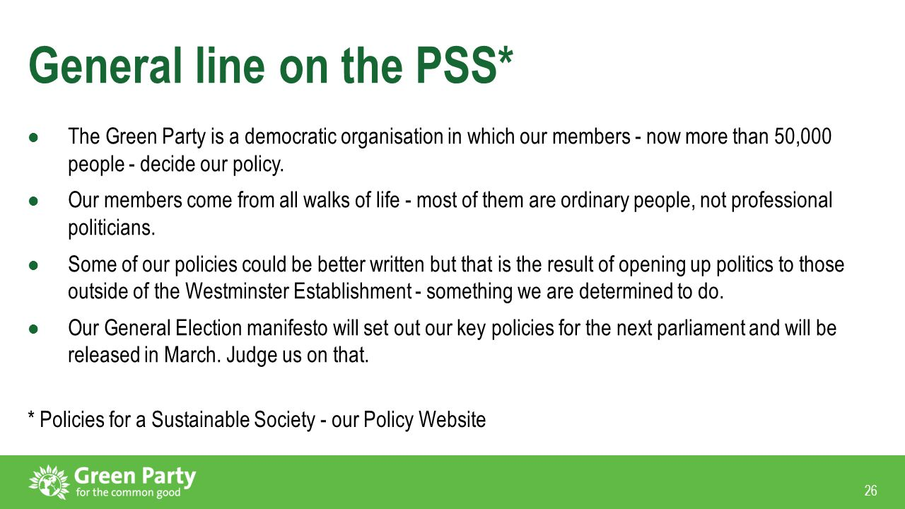 26 General line on the PSS* The Green Party is a democratic organisation in which our members - now more than 50,000 people - decide our policy. Our m