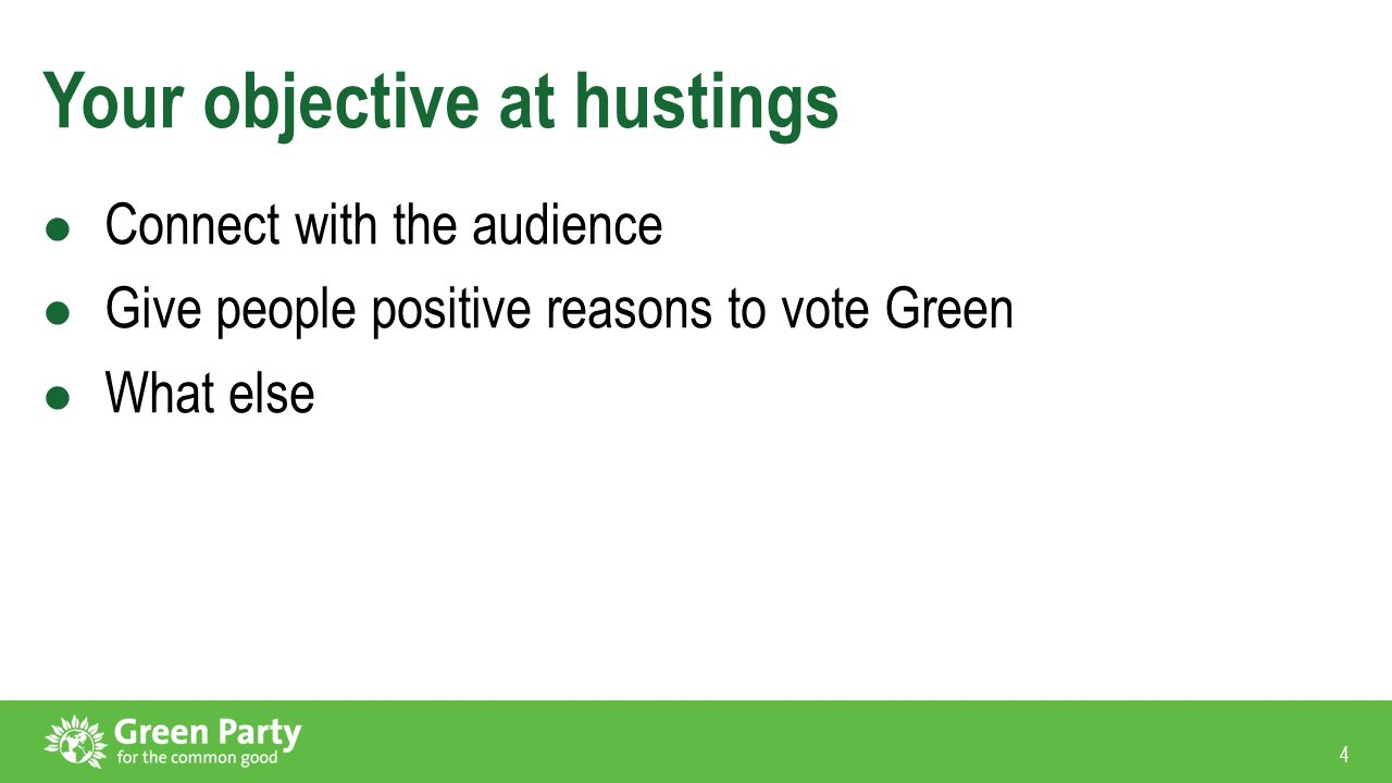4 Your objective at hustings Connect with the audience Give people positive reasons to vote Green What else