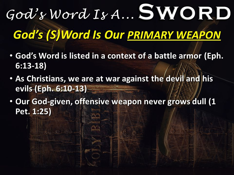 God's (S)Word Is Our PRIMARY WEAPON God's Word is listed in a context of a battle armor (Eph.