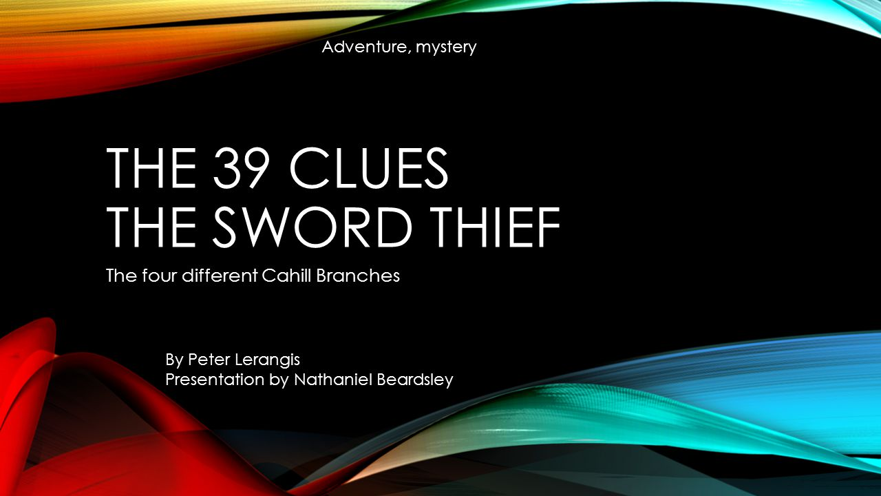 THE 39 CLUES THE SWORD THIEF The four different Cahill Branches By Peter Lerangis Presentation by Nathaniel Beardsley Adventure, mystery