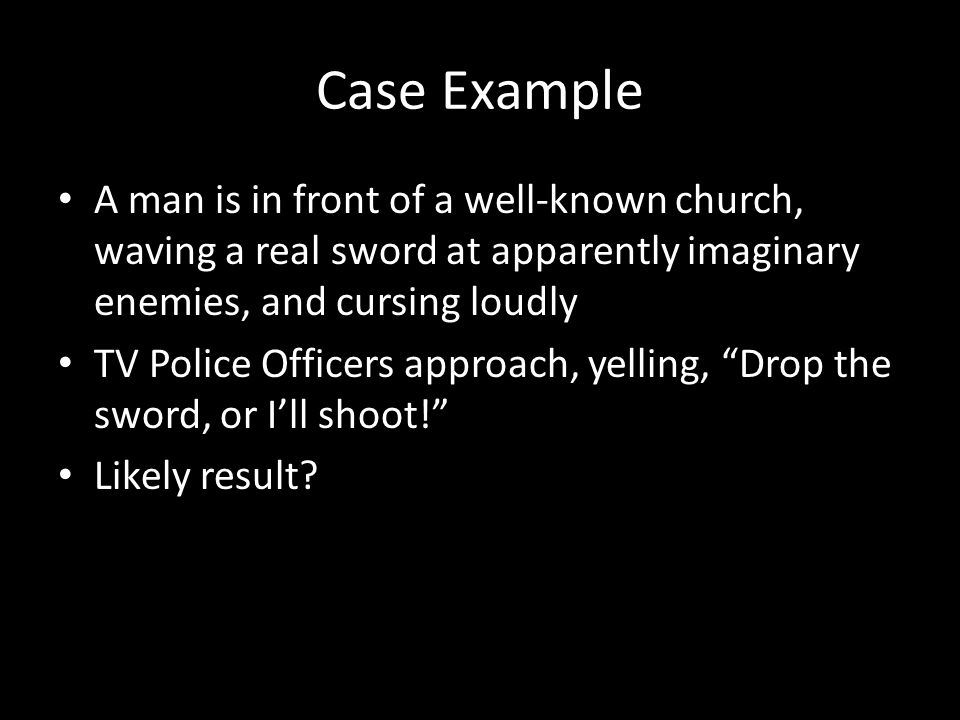 Case Example A man is in front of a well-known church, waving a real sword at apparently imaginary enemies, and cursing loudly TV Police Officers approach, yelling, Drop the sword, or I'll shoot! Likely result