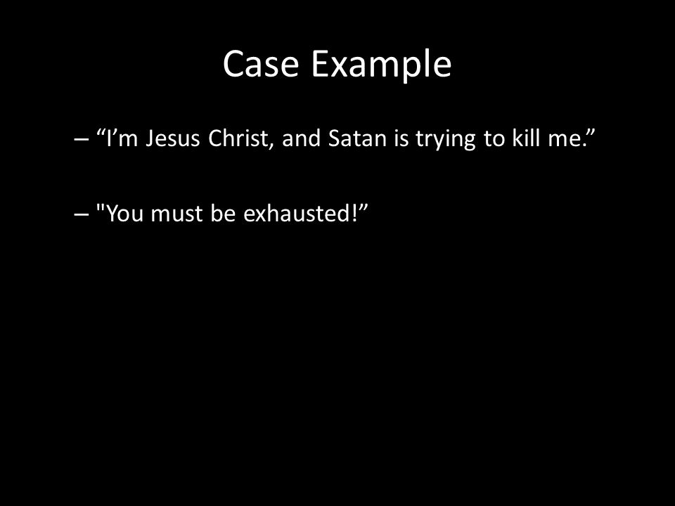 Case Example – I'm Jesus Christ, and Satan is trying to kill me. – You must be exhausted!