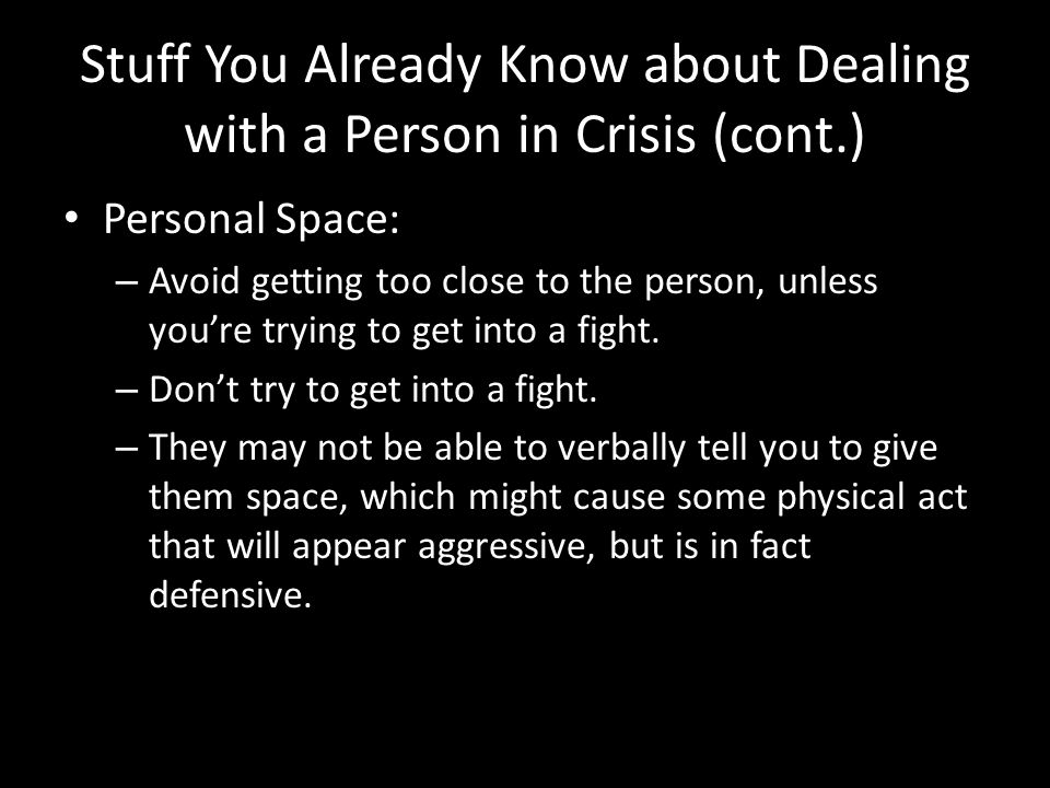 Stuff You Already Know about Dealing with a Person in Crisis (cont.) Personal Space: – Avoid getting too close to the person, unless you're trying to get into a fight.