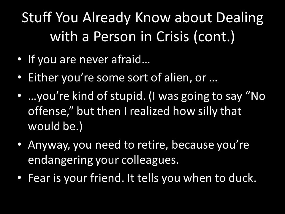 Stuff You Already Know about Dealing with a Person in Crisis (cont.) If you are never afraid… Either you're some sort of alien, or … …you're kind of stupid.