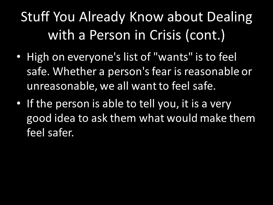 Stuff You Already Know about Dealing with a Person in Crisis (cont.) High on everyone s list of wants is to feel safe.