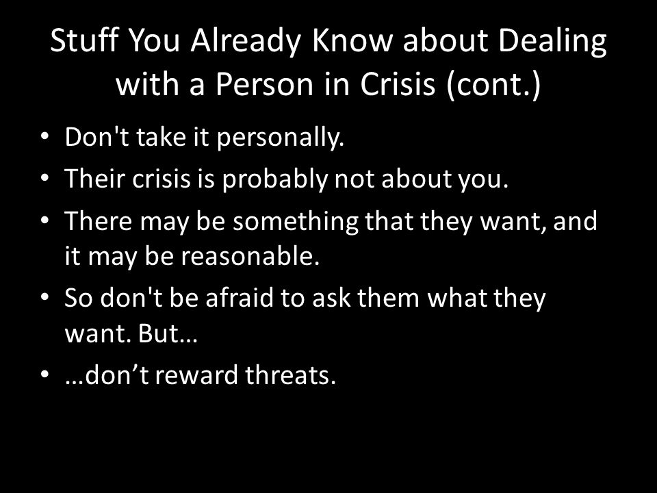 Stuff You Already Know about Dealing with a Person in Crisis (cont.) Don't take it personally. Their crisis is probably not about you. There may be so