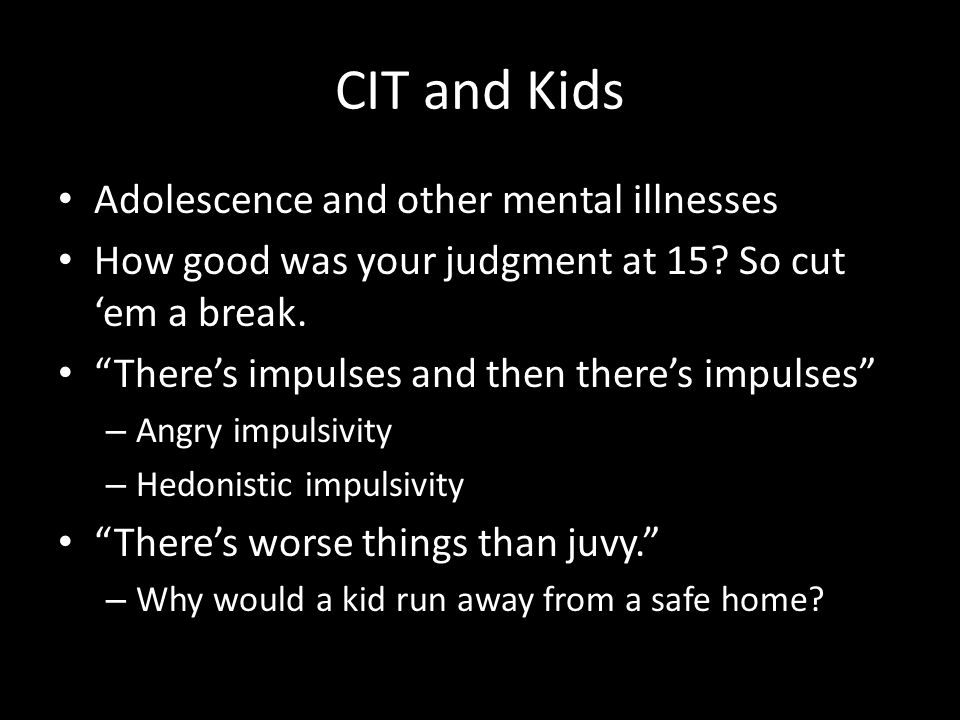 CIT and Kids Adolescence and other mental illnesses How good was your judgment at 15.