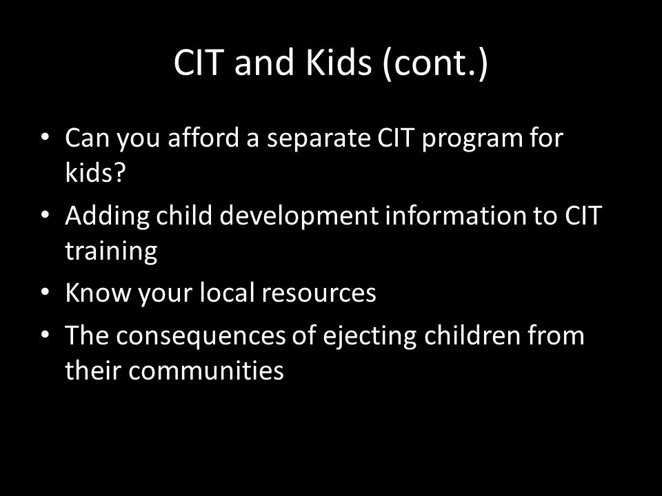 CIT and Kids (cont.) Can you afford a separate CIT program for kids.