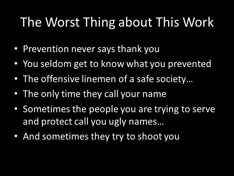 The Worst Thing about This Work Prevention never says thank you You seldom get to know what you prevented The offensive linemen of a safe society… The only time they call your name Sometimes the people you are trying to serve and protect call you ugly names… And sometimes they try to shoot you