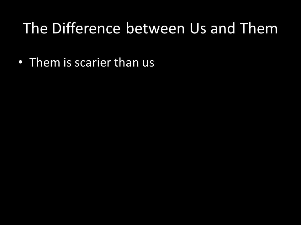 The Difference between Us and Them Them is scarier than us