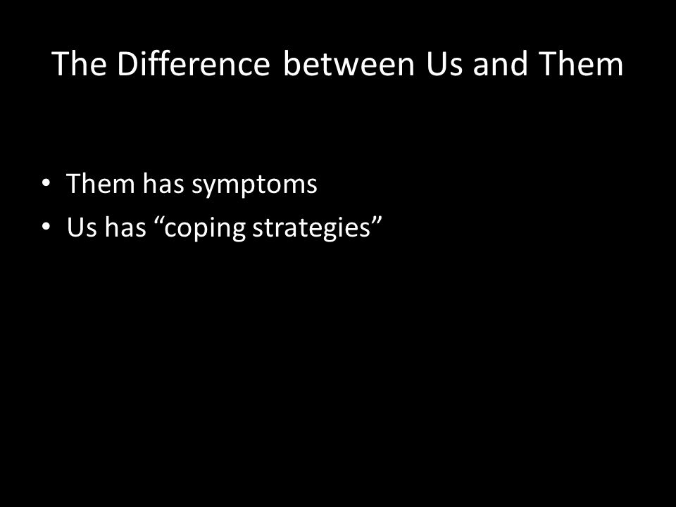 """The Difference between Us and Them Them has symptoms Us has """"coping strategies"""""""