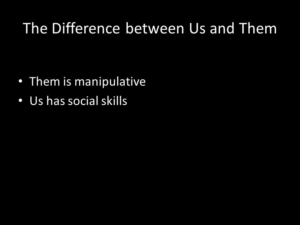 The Difference between Us and Them Them is manipulative Us has social skills