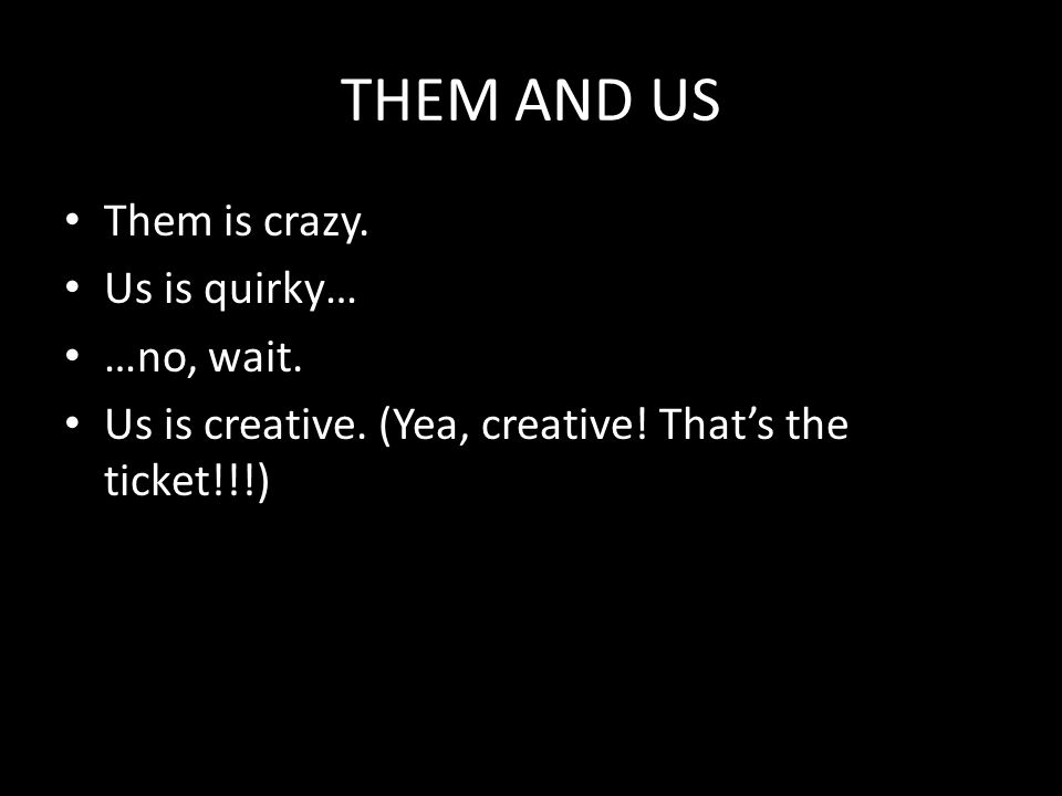 THEM AND US Them is crazy. Us is quirky… …no, wait.