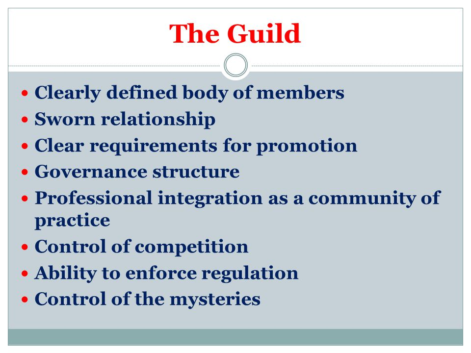 The Guild Clearly defined body of members Sworn relationship Clear requirements for promotion Governance structure Professional integration as a community of practice Control of competition Ability to enforce regulation Control of the mysteries
