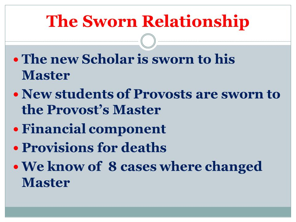 The Sworn Relationship The new Scholar is sworn to his Master New students of Provosts are sworn to the Provost's Master Financial component Provisions for deaths We know of 8 cases where changed Master