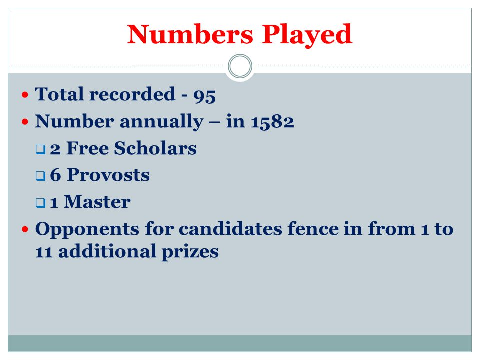 Numbers Played Total recorded - 95 Number annually – in 1582  2 Free Scholars  6 Provosts  1 Master Opponents for candidates fence in from 1 to 11 additional prizes