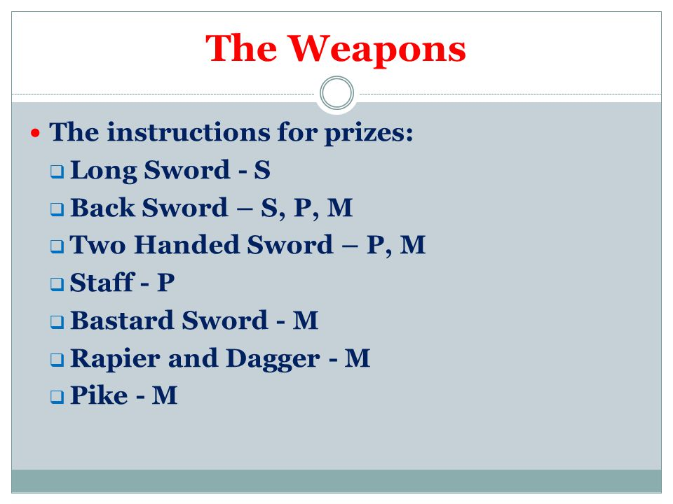 The Weapons The instructions for prizes:  Long Sword - S  Back Sword – S, P, M  Two Handed Sword – P, M  Staff - P  Bastard Sword - M  Rapier and Dagger - M  Pike - M