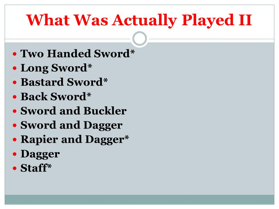What Was Actually Played II Two Handed Sword* Long Sword* Bastard Sword* Back Sword* Sword and Buckler Sword and Dagger Rapier and Dagger* Dagger Staff*