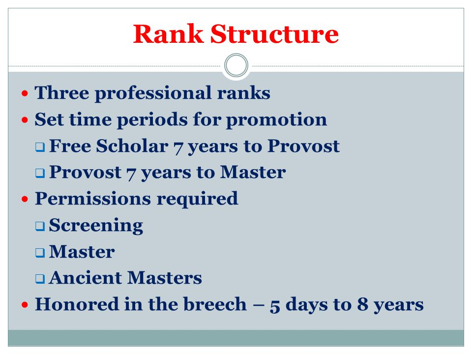 Rank Structure Three professional ranks Set time periods for promotion  Free Scholar 7 years to Provost  Provost 7 years to Master Permissions required  Screening  Master  Ancient Masters Honored in the breech – 5 days to 8 years