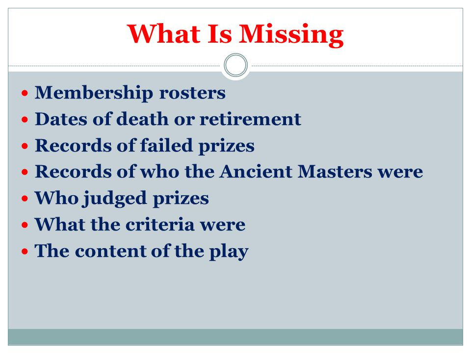 What Is Missing Membership rosters Dates of death or retirement Records of failed prizes Records of who the Ancient Masters were Who judged prizes What the criteria were The content of the play