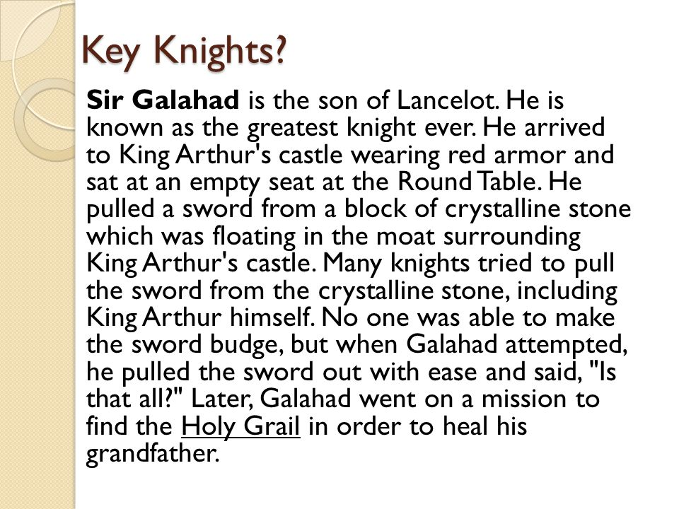 Key Knights? Sir Galahad is the son of Lancelot. He is known as the greatest knight ever. He arrived to King Arthur's castle wearing red armor and sat