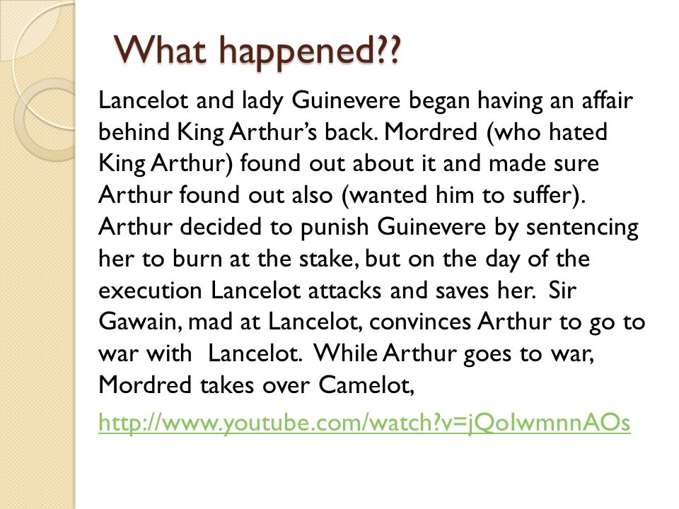 What happened?? Lancelot and lady Guinevere began having an affair behind King Arthur's back. Mordred (who hated King Arthur) found out about it and m