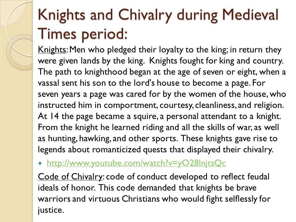 Knights and Chivalry during Medieval Times period: Knights: Men who pledged their loyalty to the king; in return they were given lands by the king. Kn