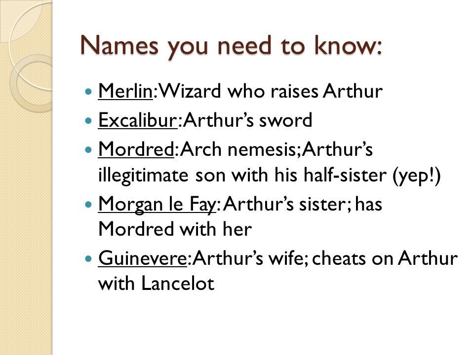 Names you need to know: Merlin: Wizard who raises Arthur Excalibur: Arthur's sword Mordred: Arch nemesis; Arthur's illegitimate son with his half-sist